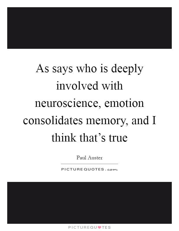 As says who is deeply involved with neuroscience, emotion consolidates memory, and I think that's true Picture Quote #1