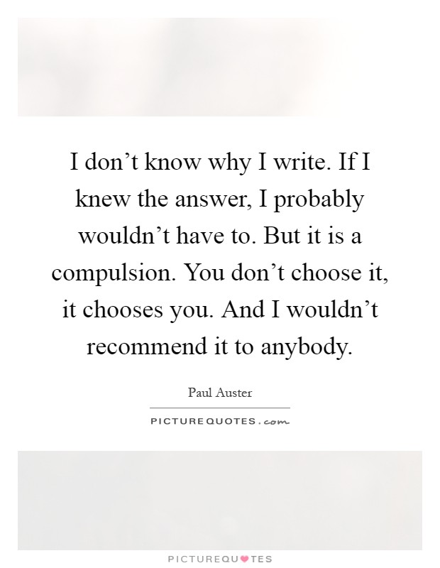 I don't know why I write. If I knew the answer, I probably wouldn't have to. But it is a compulsion. You don't choose it, it chooses you. And I wouldn't recommend it to anybody Picture Quote #1