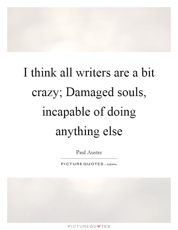 I think all writers are a bit crazy; Damaged souls, incapable of doing anything else Picture Quote #1