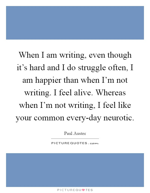 When I am writing, even though it's hard and I do struggle often, I am happier than when I'm not writing. I feel alive. Whereas when I'm not writing, I feel like your common every-day neurotic Picture Quote #1