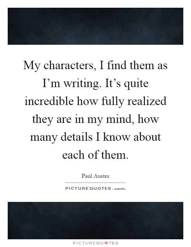 My characters, I find them as I'm writing. It's quite incredible how fully realized they are in my mind, how many details I know about each of them Picture Quote #1