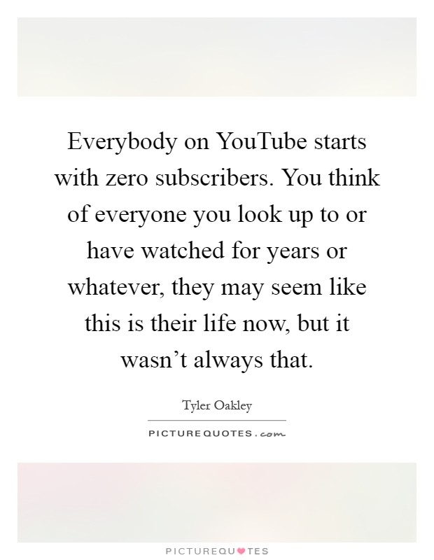 Everybody on YouTube starts with zero subscribers. You think of everyone you look up to or have watched for years or whatever, they may seem like this is their life now, but it wasn't always that Picture Quote #1