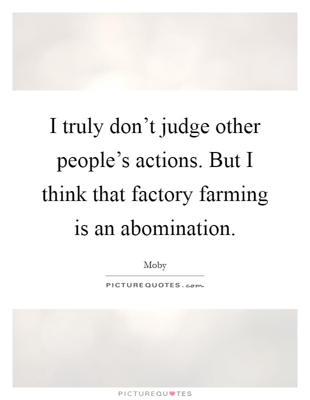 I truly don't judge other people's actions. But I think that factory farming is an abomination Picture Quote #1