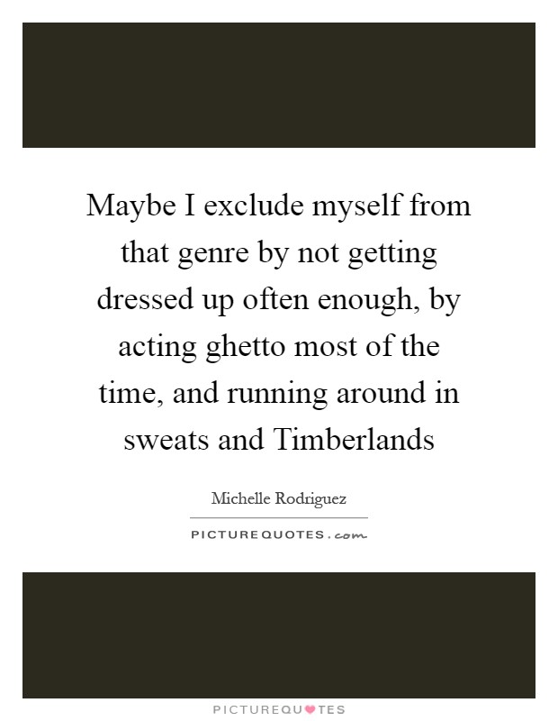 Maybe I exclude myself from that genre by not getting dressed up often enough, by acting ghetto most of the time, and running around in sweats and Timberlands Picture Quote #1