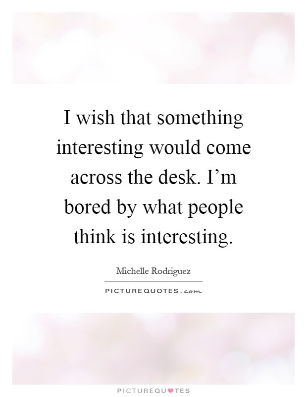 I wish that something interesting would come across the desk. I'm bored by what people think is interesting Picture Quote #1