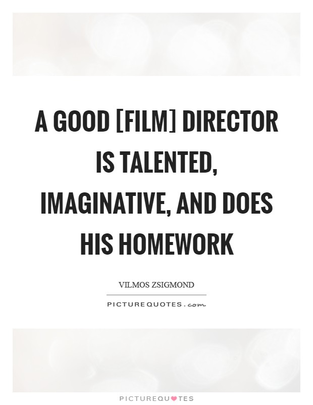 A good [film] director is talented, imaginative, and does his homework Picture Quote #1
