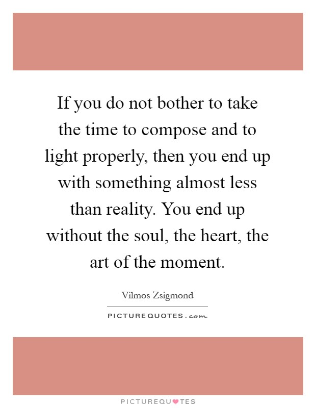 If you do not bother to take the time to compose and to light properly, then you end up with something almost less than reality. You end up without the soul, the heart, the art of the moment Picture Quote #1