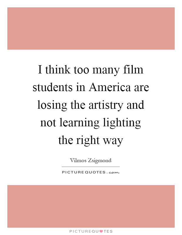 I think too many film students in America are losing the artistry and not learning lighting the right way Picture Quote #1