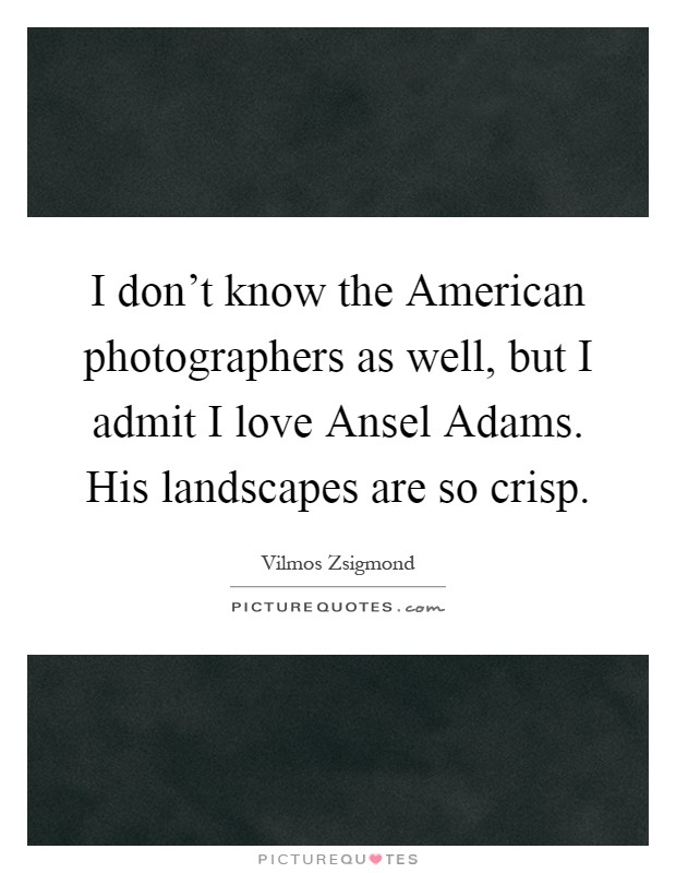 I don't know the American photographers as well, but I admit I love Ansel Adams. His landscapes are so crisp Picture Quote #1