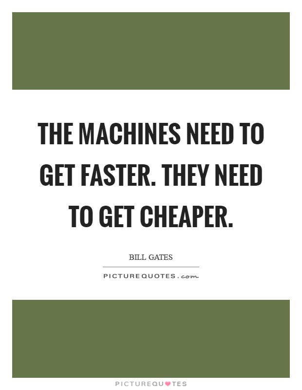 The machines need to get faster. They need to get cheaper Picture Quote #1