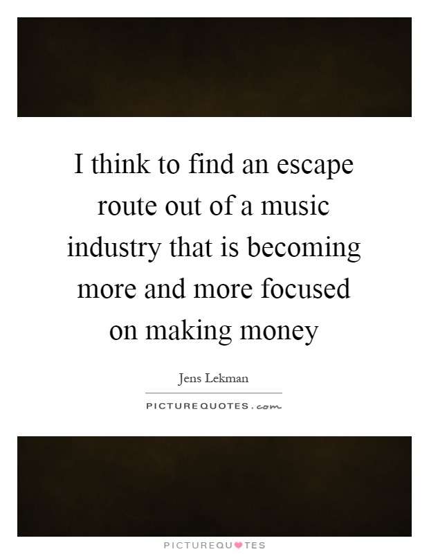 I think to find an escape route out of a music industry that is becoming more and more focused on making money Picture Quote #1