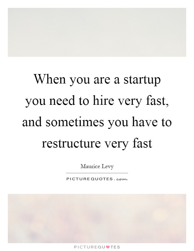 When you are a startup you need to hire very fast, and sometimes you have to restructure very fast Picture Quote #1