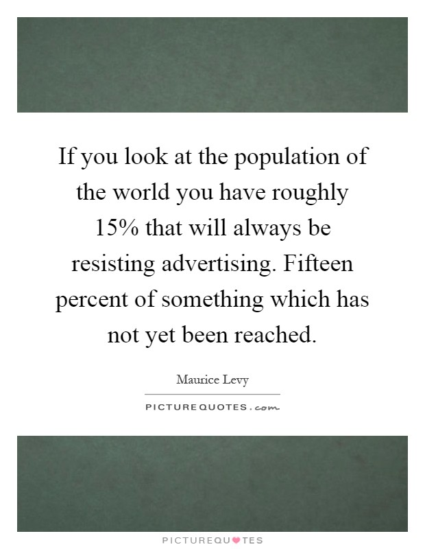 If you look at the population of the world you have roughly 15% that will always be resisting advertising. Fifteen percent of something which has not yet been reached Picture Quote #1