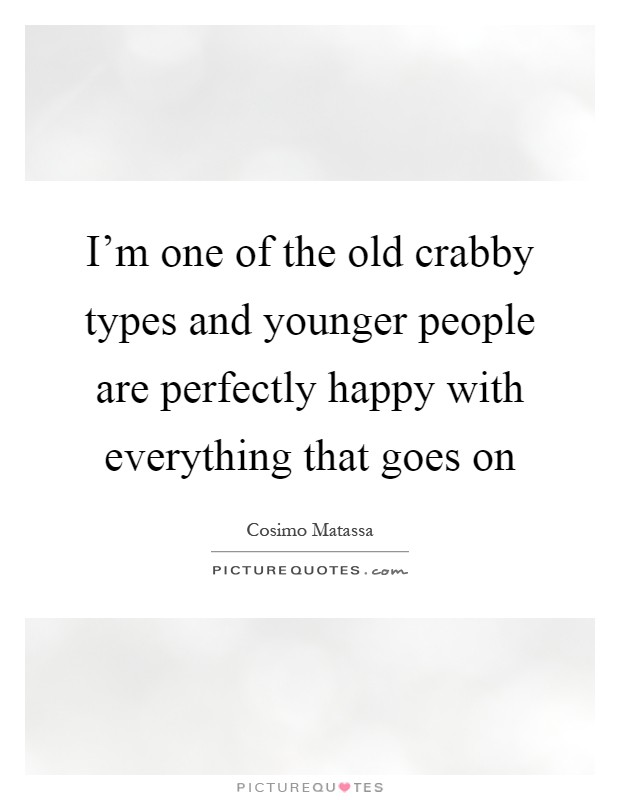 I'm one of the old crabby types and younger people are perfectly happy with everything that goes on Picture Quote #1