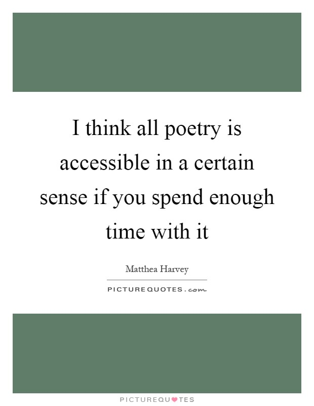 I think all poetry is accessible in a certain sense if you spend enough time with it Picture Quote #1