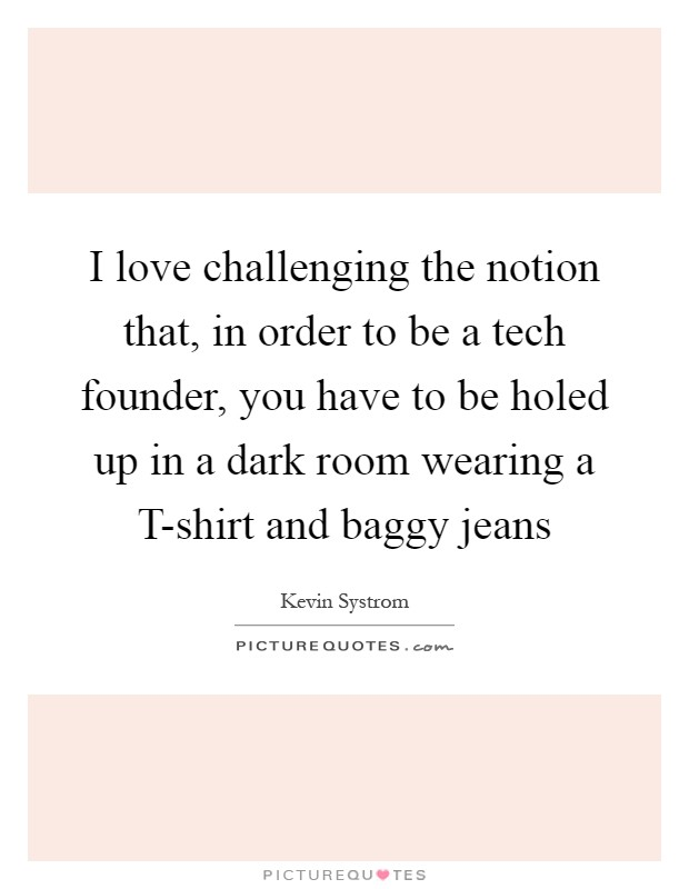I love challenging the notion that, in order to be a tech founder, you have to be holed up in a dark room wearing a T-shirt and baggy jeans Picture Quote #1