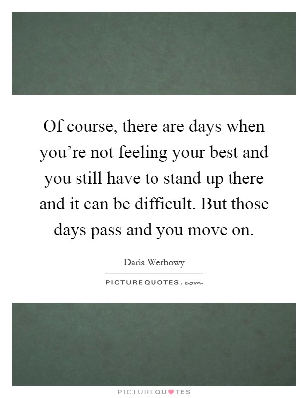 Of course, there are days when you're not feeling your best and you still have to stand up there and it can be difficult. But those days pass and you move on Picture Quote #1