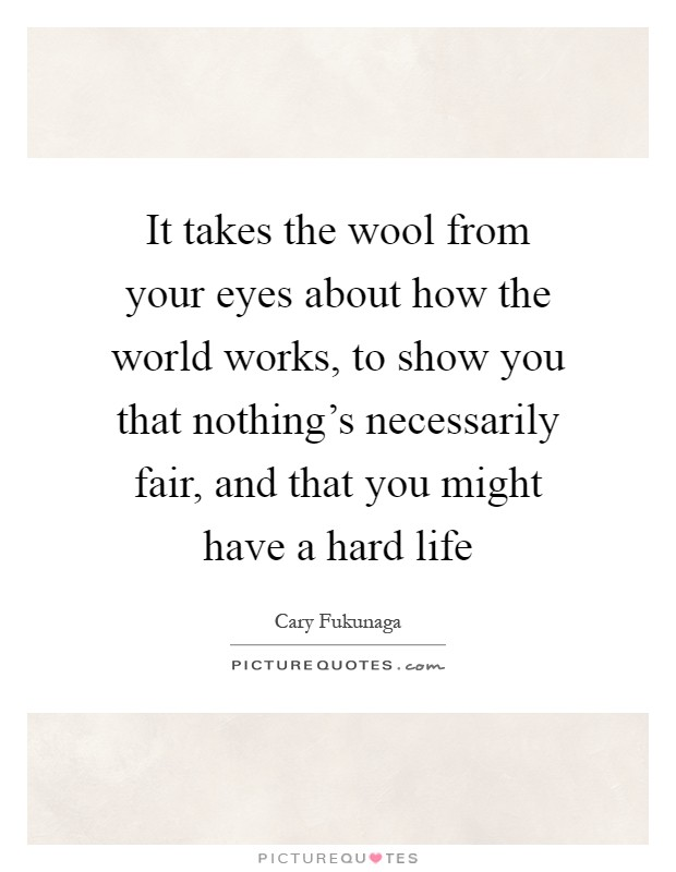 It takes the wool from your eyes about how the world works, to show you that nothing's necessarily fair, and that you might have a hard life Picture Quote #1