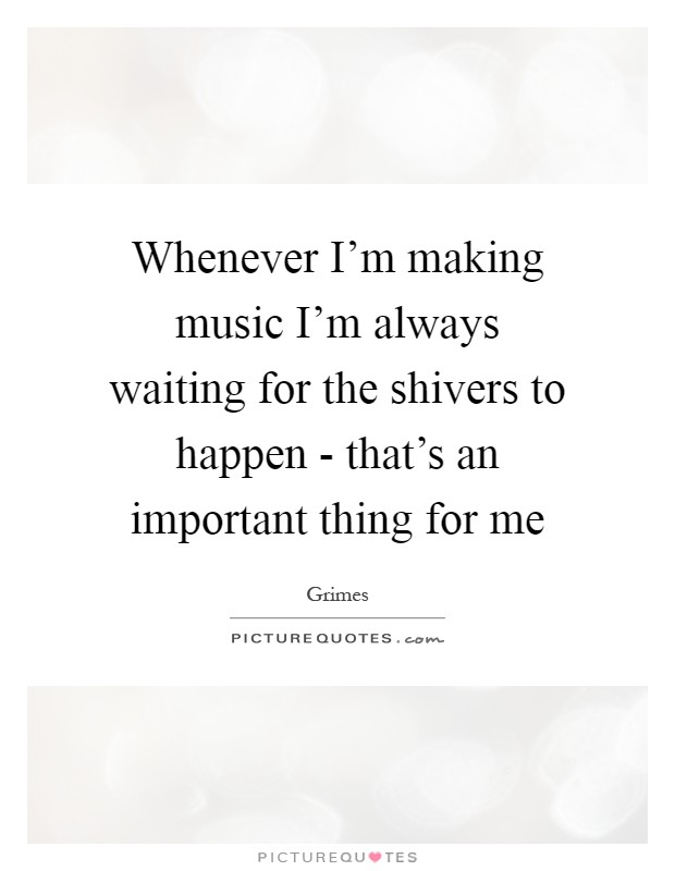 Whenever I'm making music I'm always waiting for the shivers to happen - that's an important thing for me Picture Quote #1