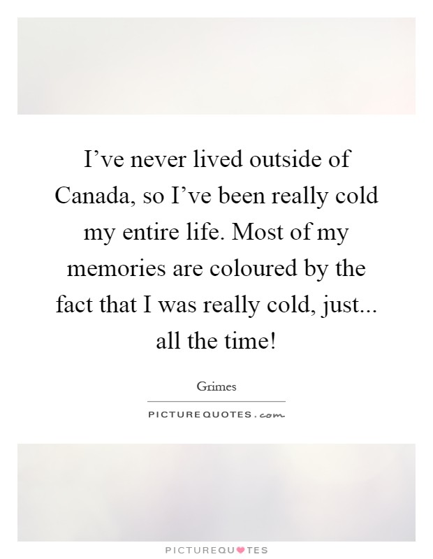 I've never lived outside of Canada, so I've been really cold my entire life. Most of my memories are coloured by the fact that I was really cold, just... all the time! Picture Quote #1