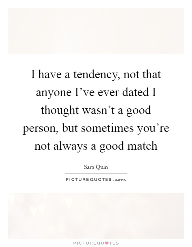 I have a tendency, not that anyone I've ever dated I thought wasn't a good person, but sometimes you're not always a good match Picture Quote #1