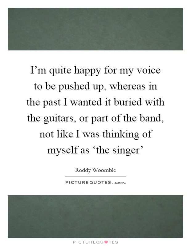 I'm quite happy for my voice to be pushed up, whereas in the past I wanted it buried with the guitars, or part of the band, not like I was thinking of myself as 'the singer' Picture Quote #1