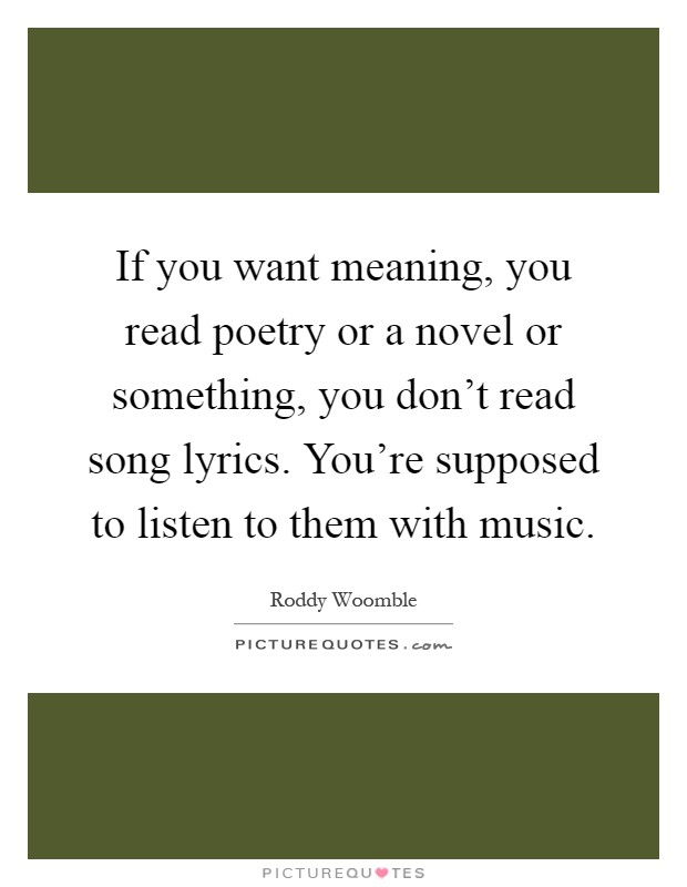 If you want meaning, you read poetry or a novel or something, you don't read song lyrics. You're supposed to listen to them with music Picture Quote #1