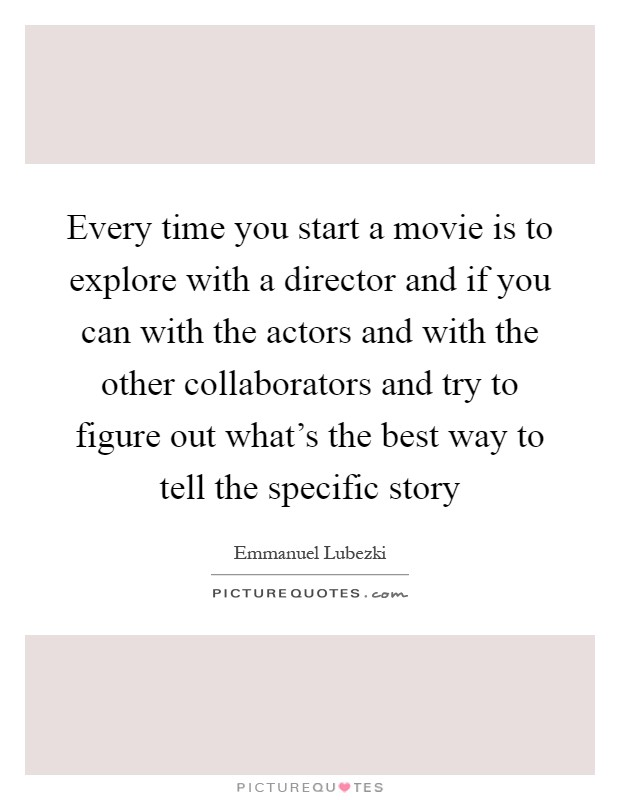 Every time you start a movie is to explore with a director and if you can with the actors and with the other collaborators and try to figure out what's the best way to tell the specific story Picture Quote #1