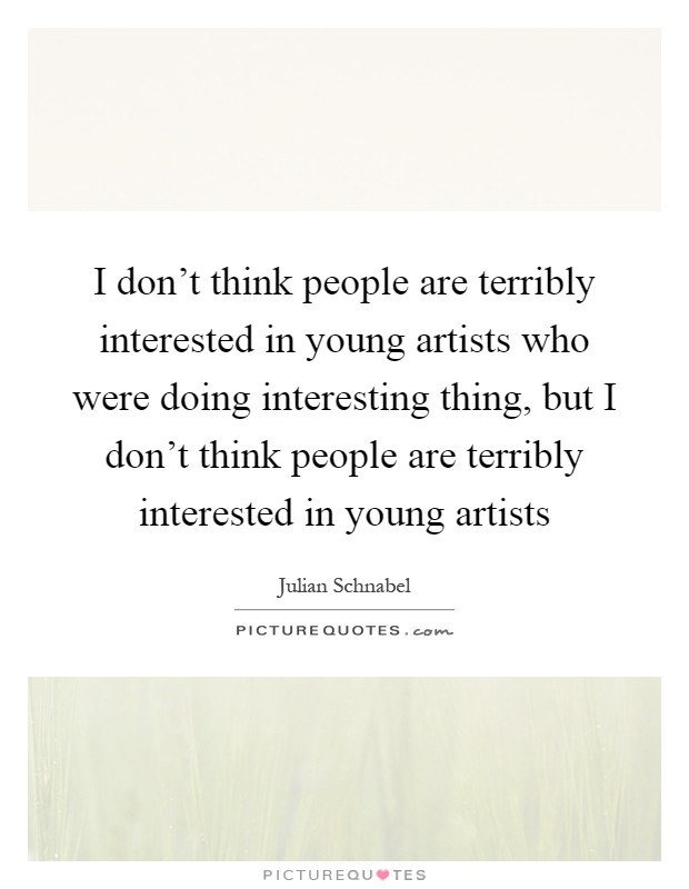 I don't think people are terribly interested in young artists who were doing interesting thing, but I don't think people are terribly interested in young artists Picture Quote #1