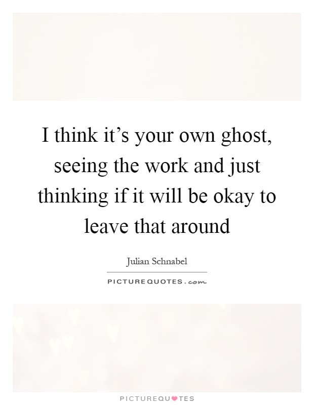 I think it's your own ghost, seeing the work and just thinking if it will be okay to leave that around Picture Quote #1