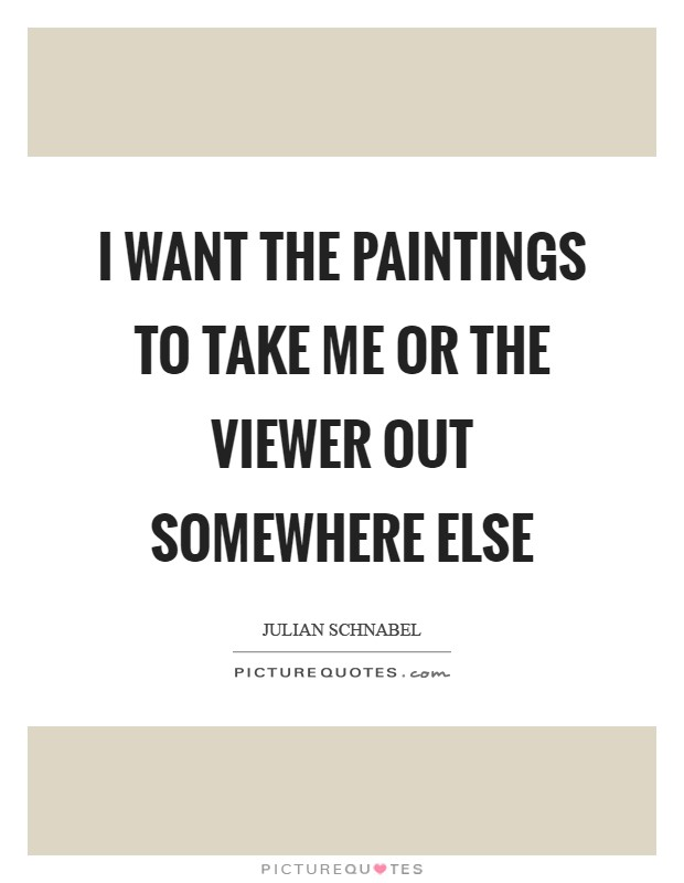 I want the paintings to take me or the viewer out somewhere else Picture Quote #1