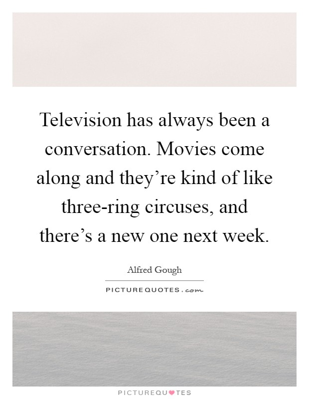 Television has always been a conversation. Movies come along and they're kind of like three-ring circuses, and there's a new one next week Picture Quote #1