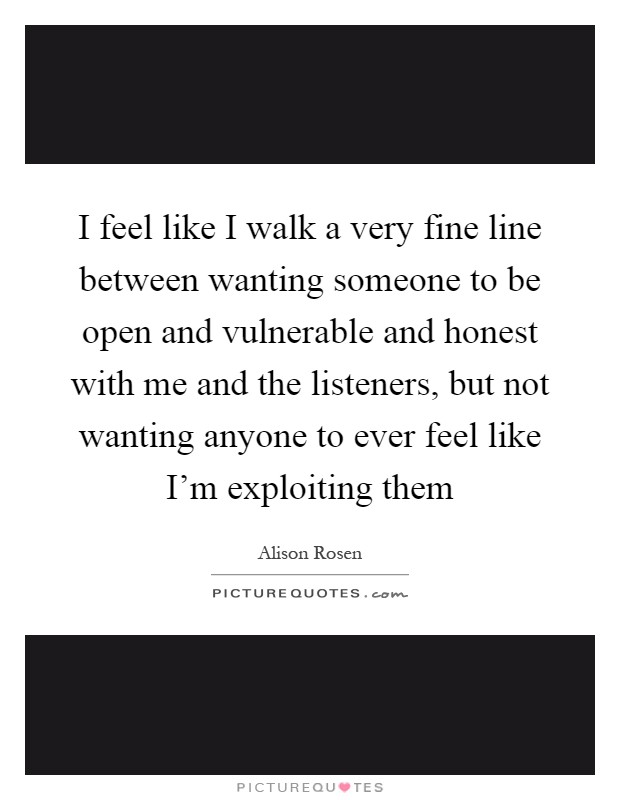 I feel like I walk a very fine line between wanting someone to be open and vulnerable and honest with me and the listeners, but not wanting anyone to ever feel like I'm exploiting them Picture Quote #1