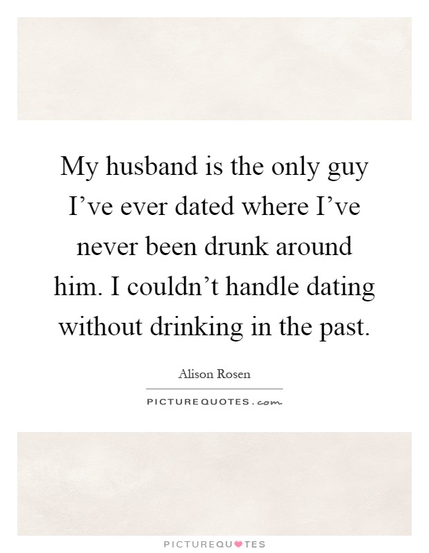 My husband is the only guy I've ever dated where I've never been drunk around him. I couldn't handle dating without drinking in the past Picture Quote #1