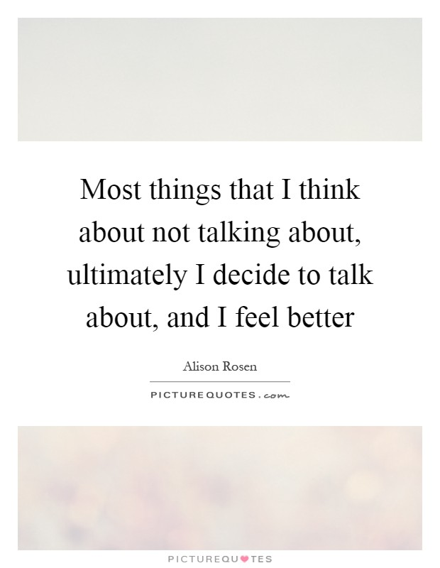 Most things that I think about not talking about, ultimately I decide to talk about, and I feel better Picture Quote #1