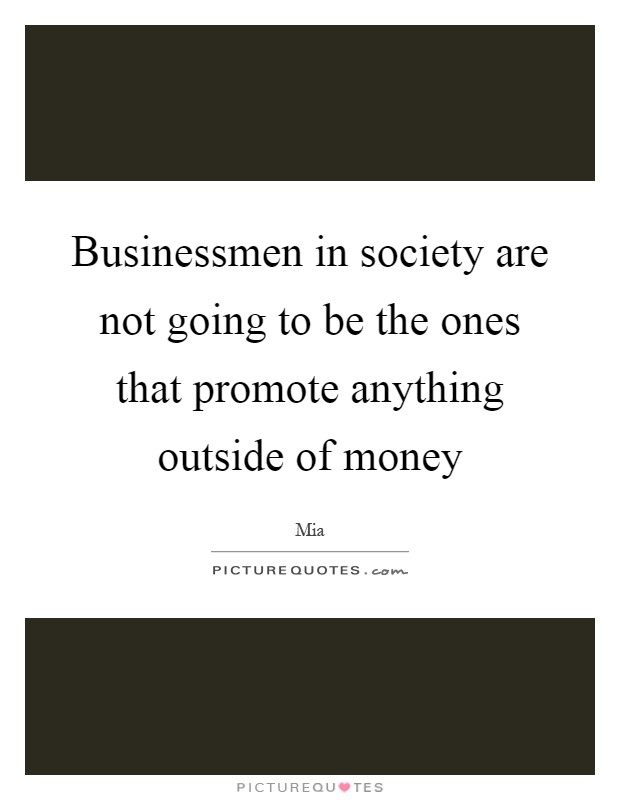 Businessmen in society are not going to be the ones that promote anything outside of money Picture Quote #1