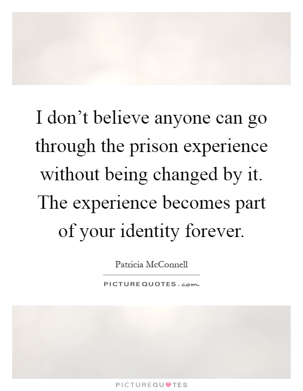 I don't believe anyone can go through the prison experience without being changed by it. The experience becomes part of your identity forever Picture Quote #1