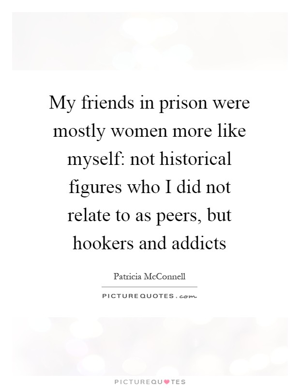 My friends in prison were mostly women more like myself: not historical figures who I did not relate to as peers, but hookers and addicts Picture Quote #1