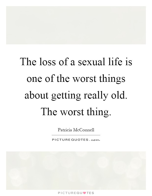 The loss of a sexual life is one of the worst things about getting really old. The worst thing Picture Quote #1
