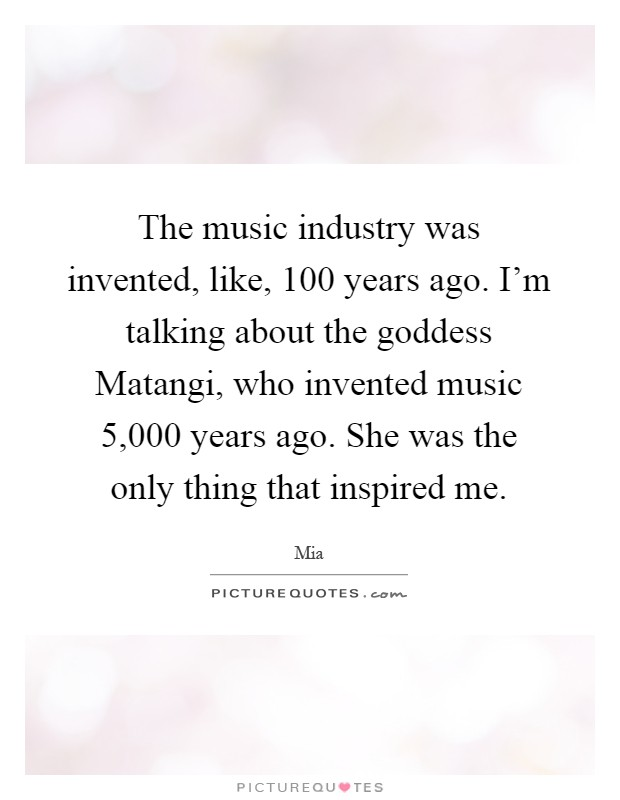 The music industry was invented, like, 100 years ago. I'm talking about the goddess Matangi, who invented music 5,000 years ago. She was the only thing that inspired me Picture Quote #1