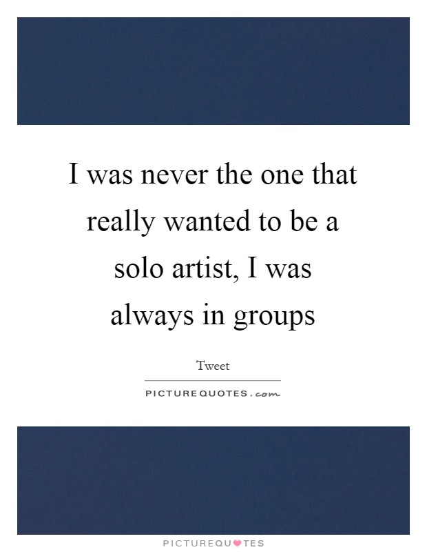 I was never the one that really wanted to be a solo artist, I was always in groups Picture Quote #1