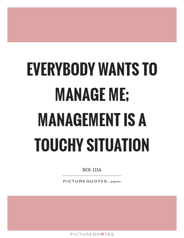 Everybody wants to manage me; management is a touchy situation Picture Quote #1