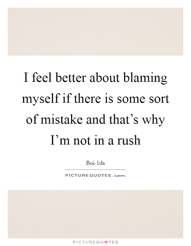 I feel better about blaming myself if there is some sort of mistake and that's why I'm not in a rush Picture Quote #1