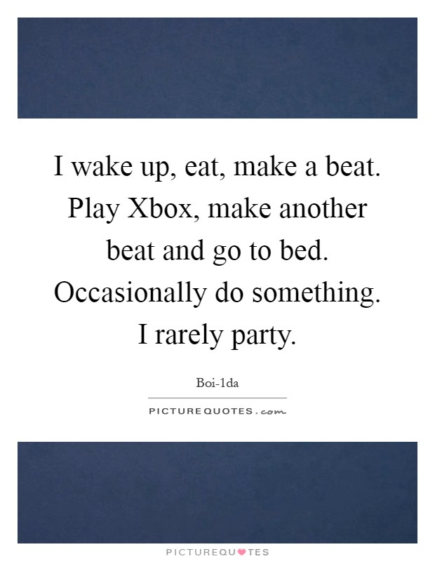 I wake up, eat, make a beat. Play Xbox, make another beat and go to bed. Occasionally do something. I rarely party Picture Quote #1
