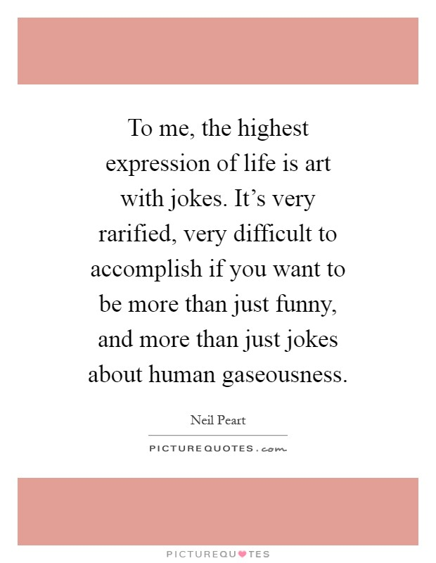 To me, the highest expression of life is art with jokes. It's very rarified, very difficult to accomplish if you want to be more than just funny, and more than just jokes about human gaseousness Picture Quote #1