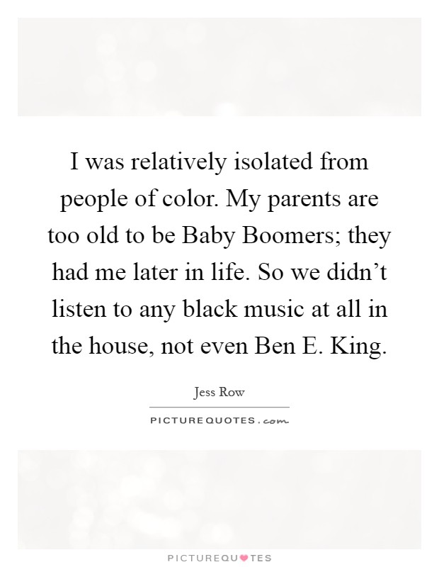 I was relatively isolated from people of color. My parents are too old to be Baby Boomers; they had me later in life. So we didn't listen to any black music at all in the house, not even Ben E. King Picture Quote #1