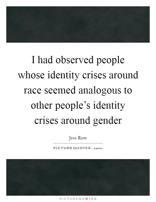 I had observed people whose identity crises around race seemed analogous to other people's identity crises around gender Picture Quote #1