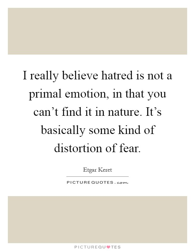 I really believe hatred is not a primal emotion, in that you can't find it in nature. It's basically some kind of distortion of fear Picture Quote #1