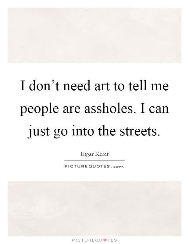 I don't need art to tell me people are assholes. I can just go into the streets Picture Quote #1