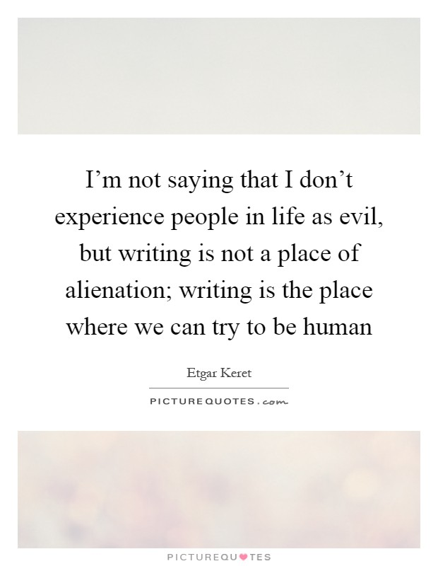 I'm not saying that I don't experience people in life as evil, but writing is not a place of alienation; writing is the place where we can try to be human Picture Quote #1